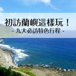 台灣的離島原來這麼美!蘭嶼必造訪的九大特色行程,絕世美景讓你拍到手軟