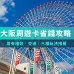 大阪自由行這樣玩最省錢!一張卡3種玩法,不只交通方便,門票錢省很大!