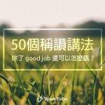 還在good job和well done?關於稱讚學會這50種說法,讓你的英文對話更豐富…