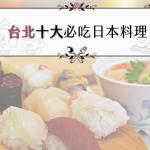 不飛日本也能吃到道地和食,台北十大日式餐廳,就看口袋深淺決定吃哪家!