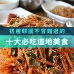 除了人蔘雞、辣炒年糕、石鍋拌飯…這7項道地美食,到韓國玩一定要親自吃吃看啊!