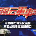 兩岸新戰力曝光!從海島殲敵兵推 解密台灣關鍵軍購實力!風云軍事帶您深入解析!