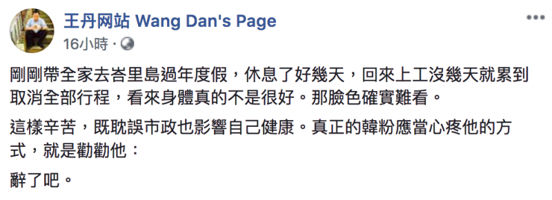 20190220-民運人士王丹在臉書上針對韓國瑜近日病倒表示「這樣辛苦,既耽誤市政也影響自己健康,真正的韓粉心疼韓國瑜的方式應是應勸他『辭了吧』!」(取自王丹臉書)